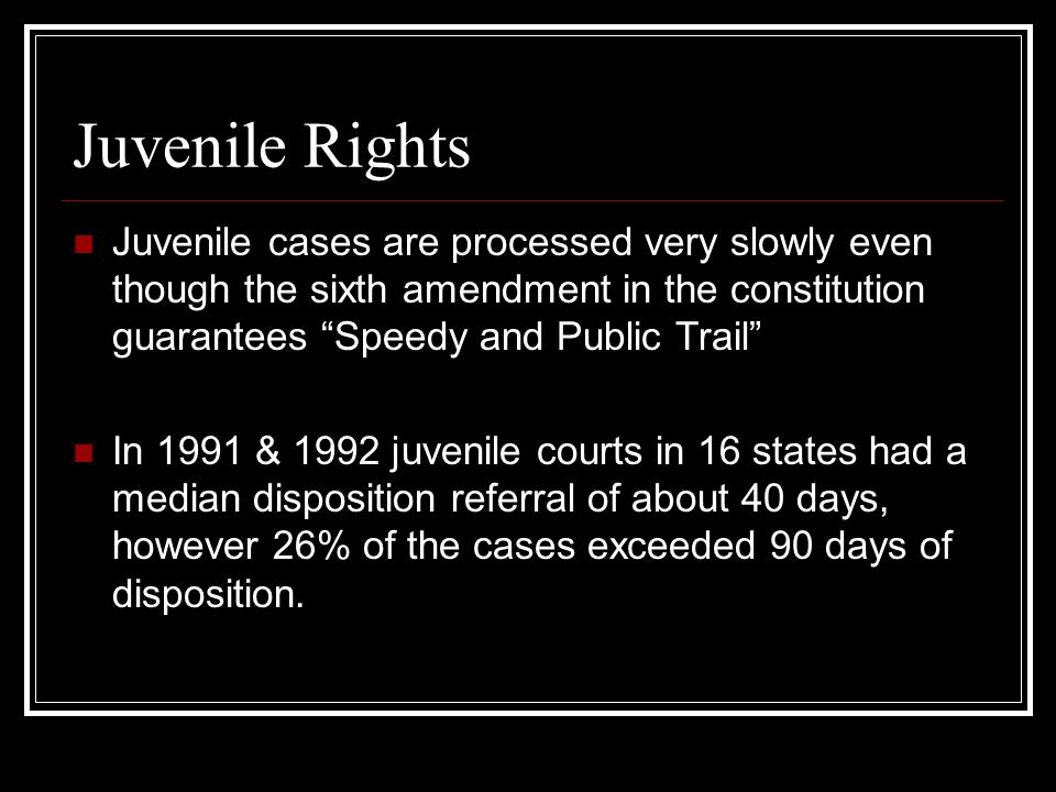 Juvenile Rights Juvenile cases are processed very slowly even though the sixth amendment in the constitution guarantees Speedy and Public Trail In 199