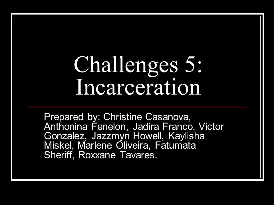 Challenges 5: Incarceration Prepared by: Christine Casanova, Anthonina Fenelon, Jadira Franco, Victor Gonzalez, Jazzmyn Howell, Kaylisha Miskel, Marle