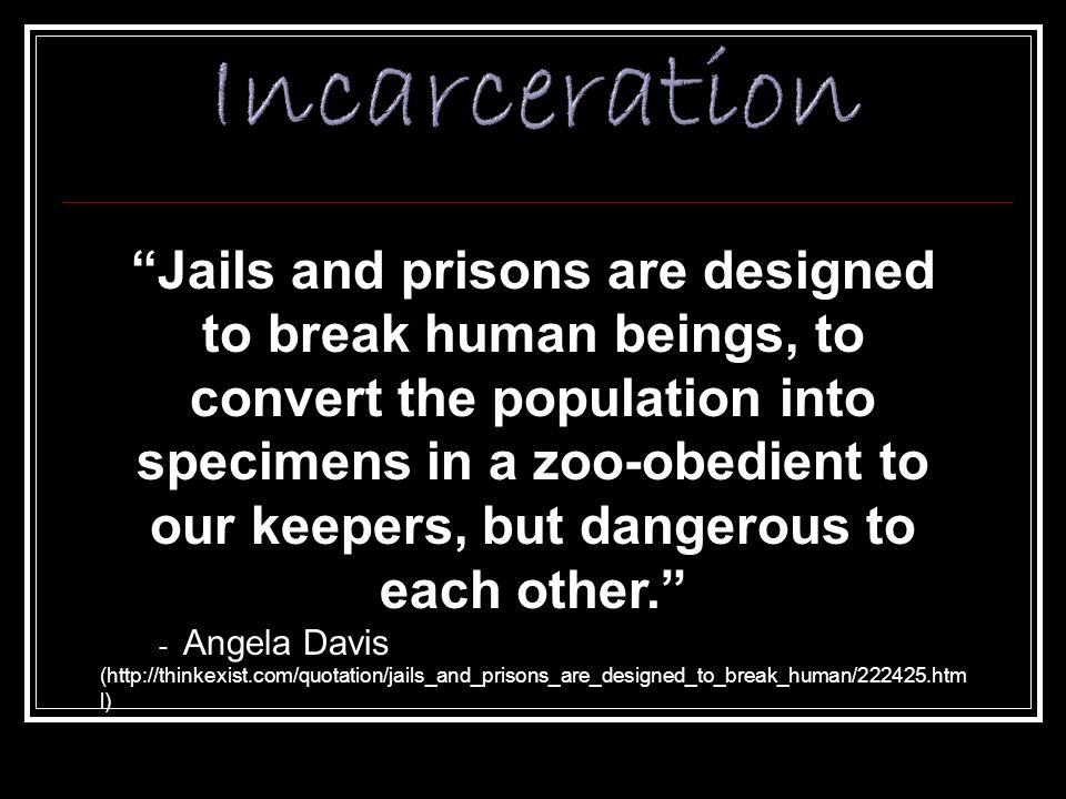 Jails and prisons are designed to break human beings, to convert the population into specimens in a zoo-obedient to our keepers, but dangerous to each