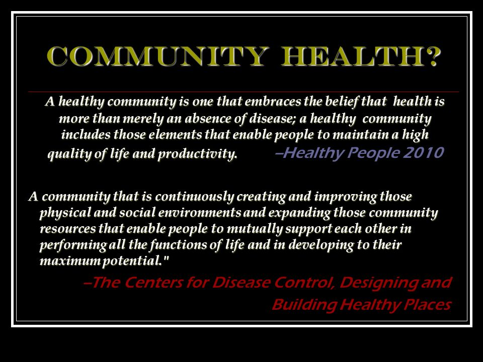 A healthy community is one that embraces the belief that health is more than merely an absence of disease; a healthy community includes those elements