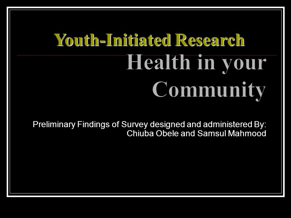 Preliminary Findings of Survey designed and administered By: Chiuba Obele and Samsul Mahmood Youth-Initiated Research