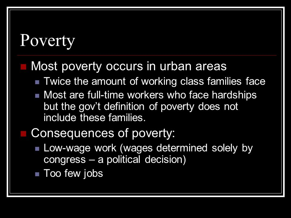 Poverty Most poverty occurs in urban areas Twice the amount of working class families face Most are full-time workers who face hardships but the govt