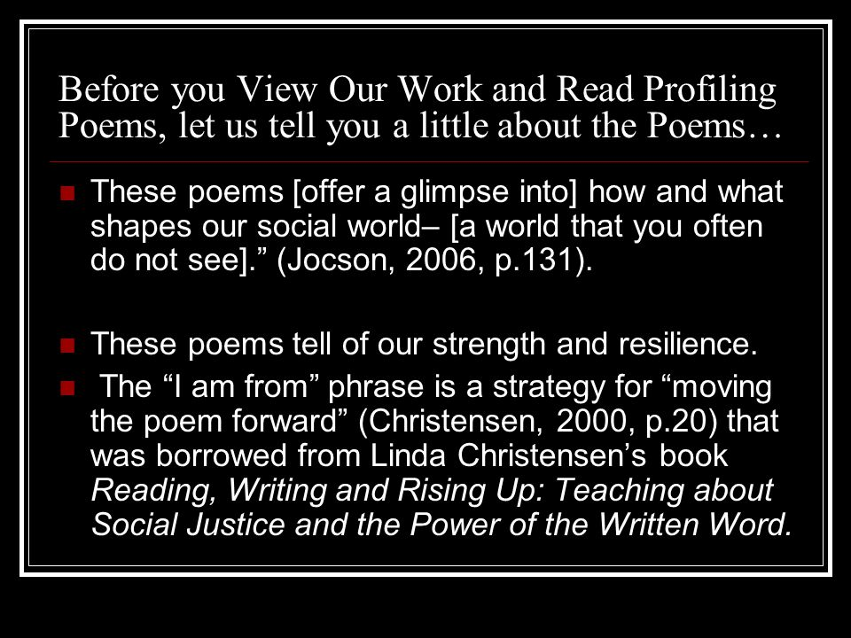 Before you View Our Work and Read Profiling Poems, let us tell you a little about the Poems… These poems [offer a glimpse into] how and what shapes ou