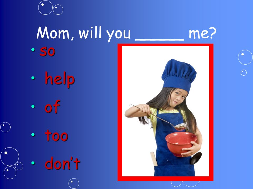 Mom, will you _____ me soso help help of of too too dont dont