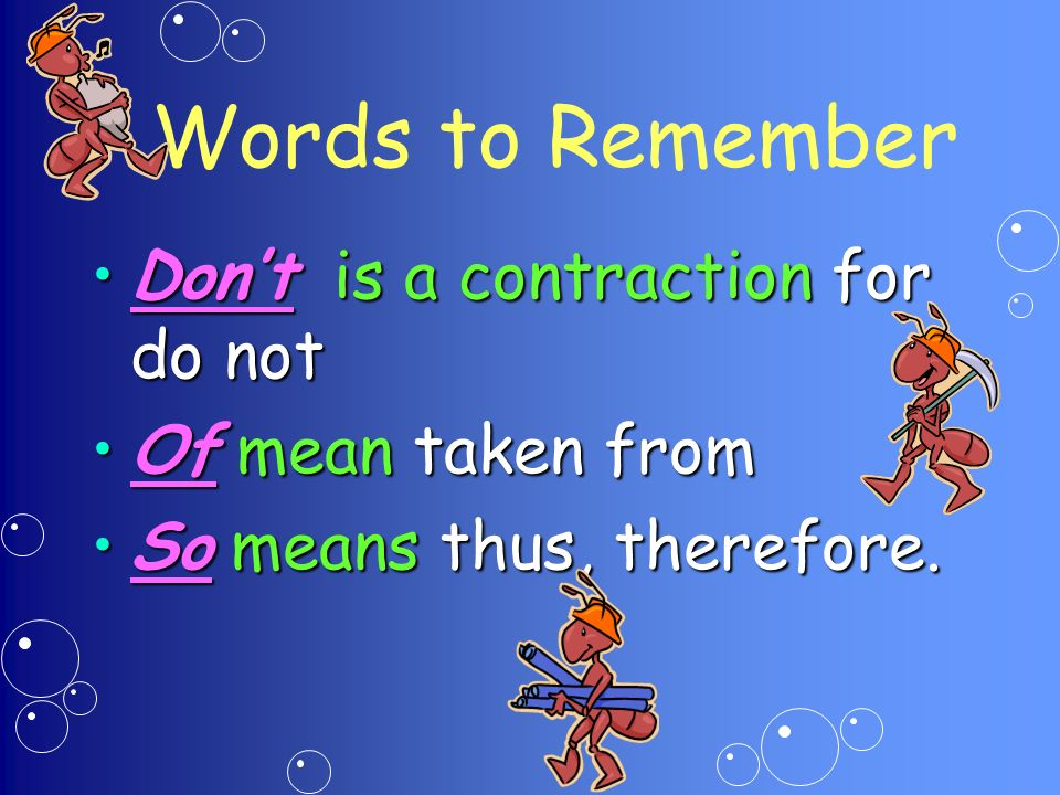 Words to Remember Dont is a contraction for do notDont is a contraction for do not Of mean taken fromOf mean taken from So means thus, therefore.So means thus, therefore.