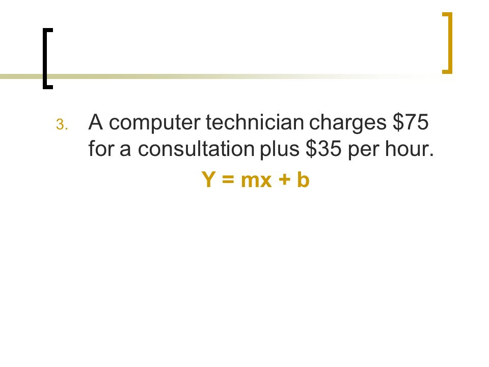 3. A computer technician charges $75 for a consultation plus $35 per hour. Y = mx + b
