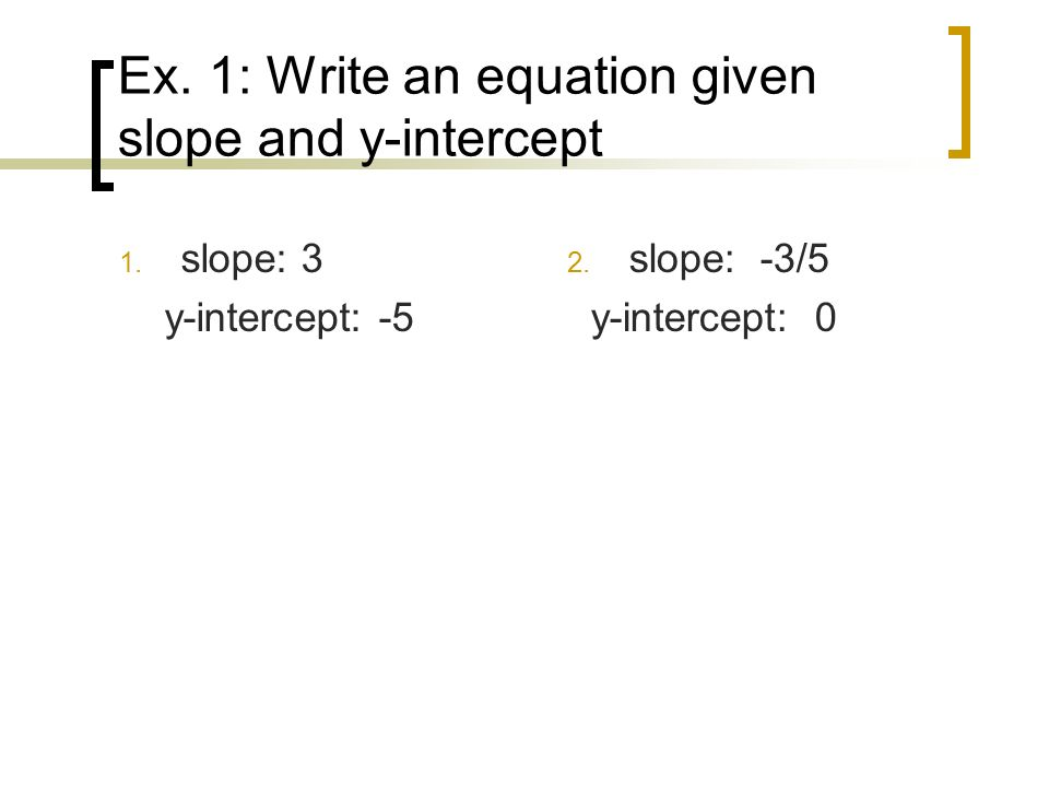 Ex. 1: Write an equation given slope and y-intercept 1. slope: 3 y-intercept: -5 2. slope: -3/5 y-intercept: 0