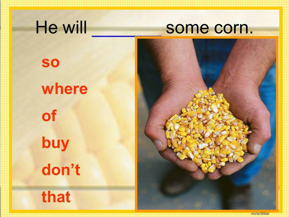 Anne Miller He will _______ some corn. so where of buy dont that