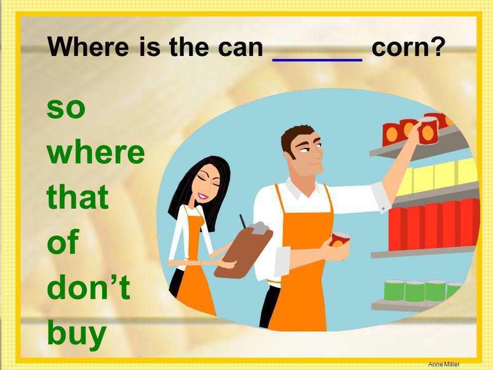 Anne Miller Where is the can ______ corn? so where that of dont buy