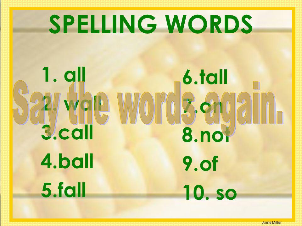 Anne Miller SPELLING WORDS 1. all 2. wall 3.call 4.ball 5.fall 6.tall 7.on 8.not 9.of 10. so