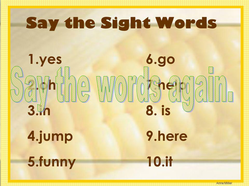 Anne Miller Say the Sight Words 1.yes 2.oh 3.in 4.jump 5.funny 6.go 7.help 8. is 9.here 10.it