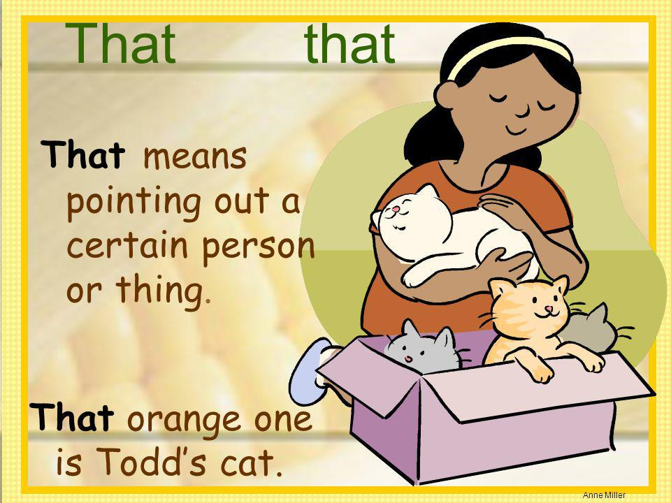 Anne Miller Thatthat That orange one is Todds cat. That means pointing out a certain person or thing.