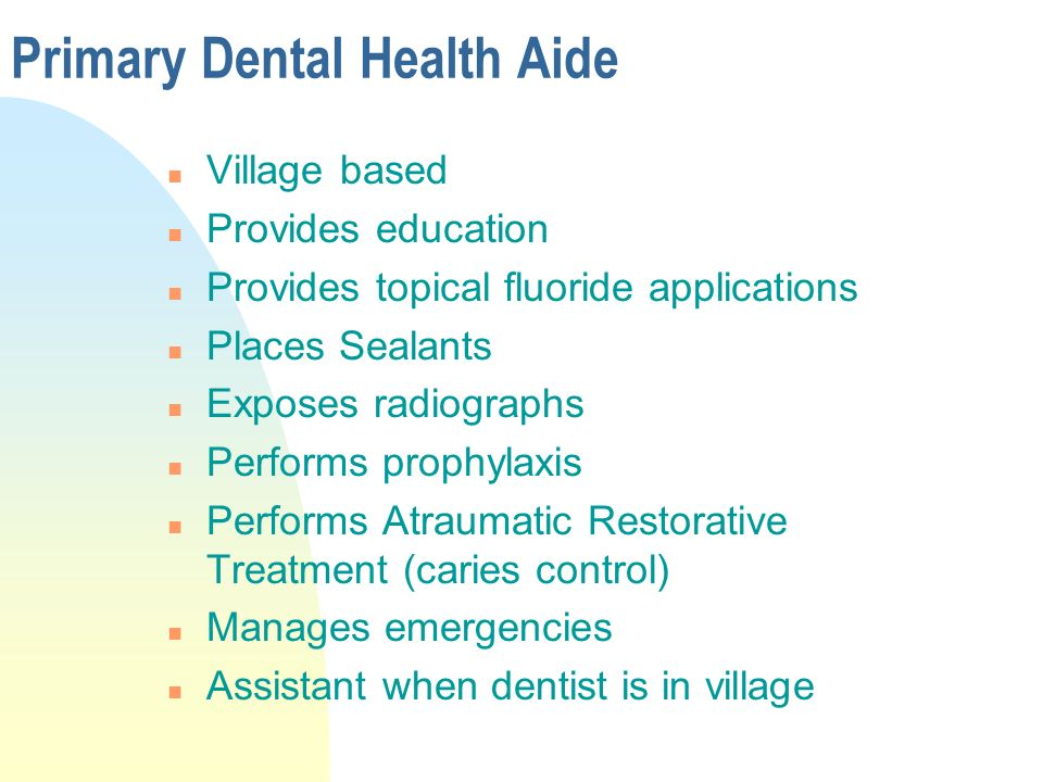 Primary Dental Health Aide n Village based n Provides education n Provides topical fluoride applications n Places Sealants n Exposes radiographs n Performs prophylaxis n Performs Atraumatic Restorative Treatment (caries control) n Manages emergencies n Assistant when dentist is in village
