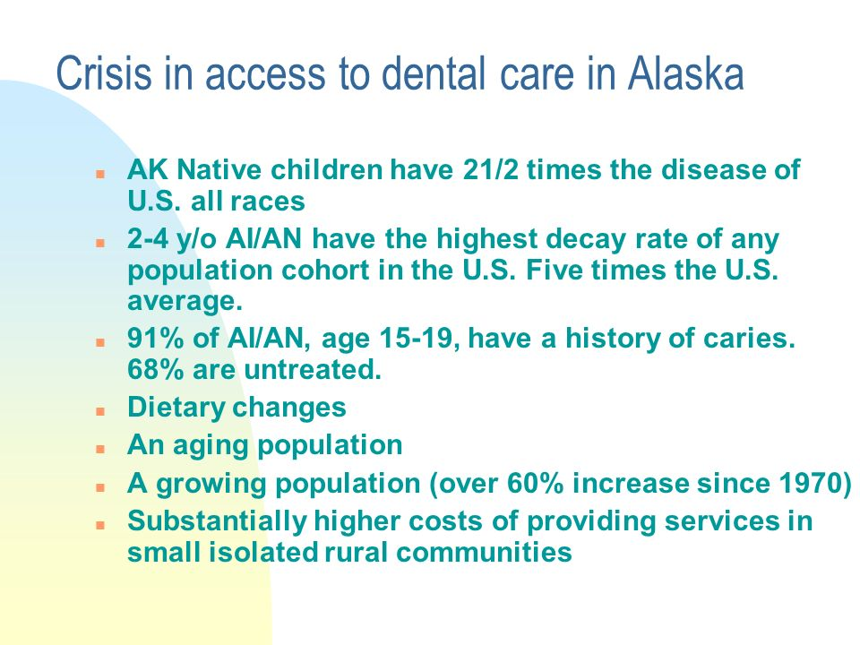 Crisis in access to dental care in Alaska n AK Native children have 21/2 times the disease of U.S.