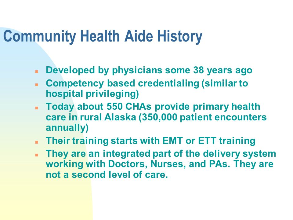 Community Health Aide History n Developed by physicians some 38 years ago n Competency based credentialing (similar to hospital privileging) n Today about 550 CHAs provide primary health care in rural Alaska (350,000 patient encounters annually) n Their training starts with EMT or ETT training n They are an integrated part of the delivery system working with Doctors, Nurses, and PAs.