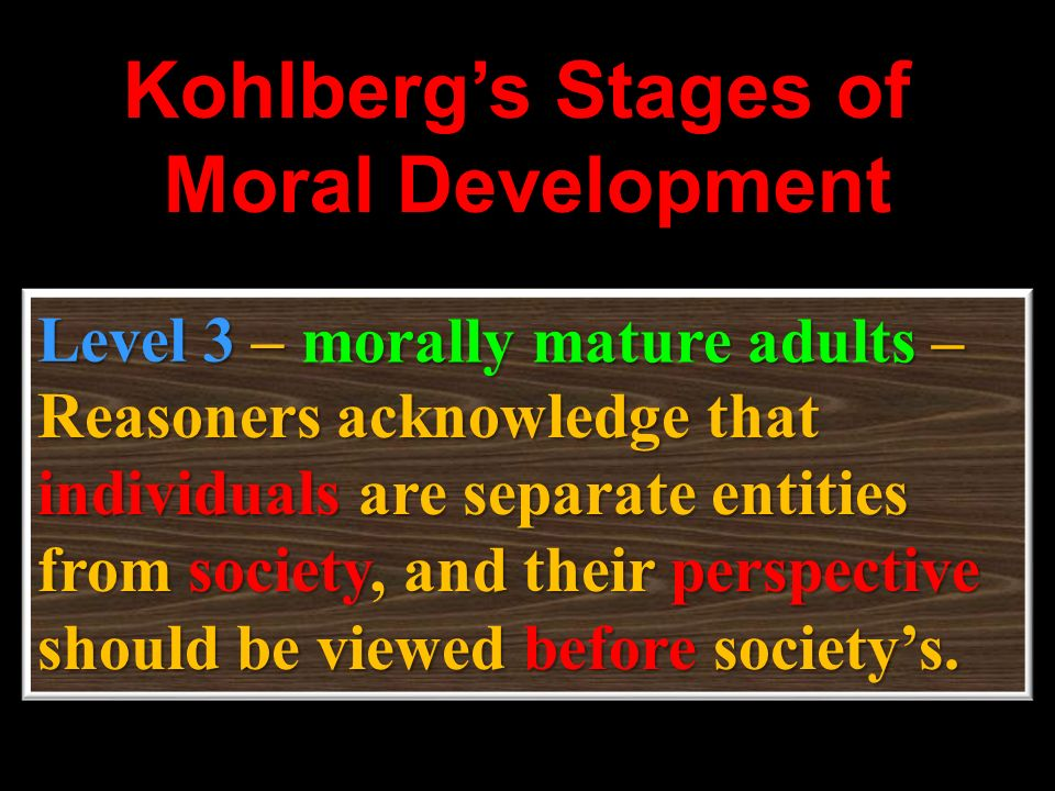 Kohlbergs Stages of Moral Development Level 3– Reasoners acknowledge that individuals individuals are separate entities from society, society, and the