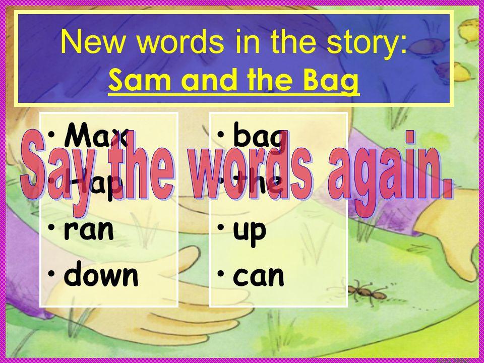 Anne Miller New words in the story: Sam and the Bag Max Hap ran down bag the up can