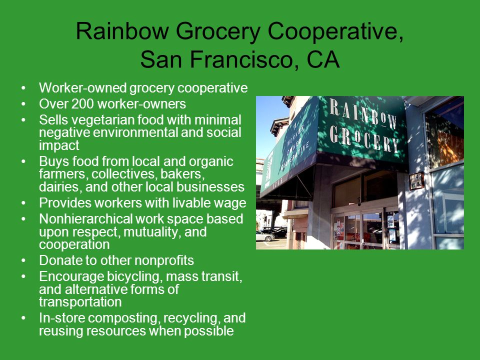 Rainbow Grocery Cooperative, San Francisco, CA Worker-owned grocery cooperative Over 200 worker-owners Sells vegetarian food with minimal negative environmental and social impact Buys food from local and organic farmers, collectives, bakers, dairies, and other local businesses Provides workers with livable wage Nonhierarchical work space based upon respect, mutuality, and cooperation Donate to other nonprofits Encourage bicycling, mass transit, and alternative forms of transportation In-store composting, recycling, and reusing resources when possible