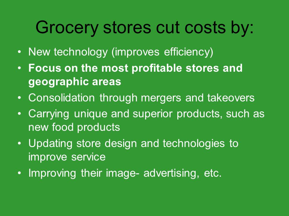 Grocery stores cut costs by: New technology (improves efficiency) Focus on the most profitable stores and geographic areas Consolidation through mergers and takeovers Carrying unique and superior products, such as new food products Updating store design and technologies to improve service Improving their image- advertising, etc.