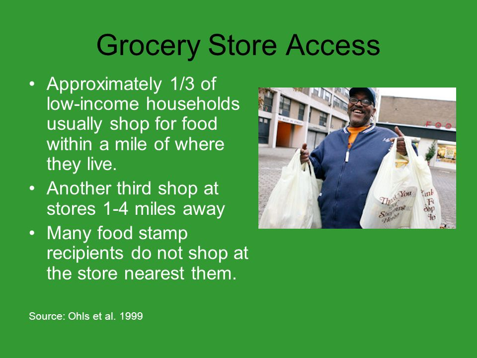 Grocery Store Access For households who do not usually shop in their neighborhoods, the most common reasons for going to other areas to shop were: Lack of stores – 51% High prices in their neighborhood – 47% Source: Ohls et al.