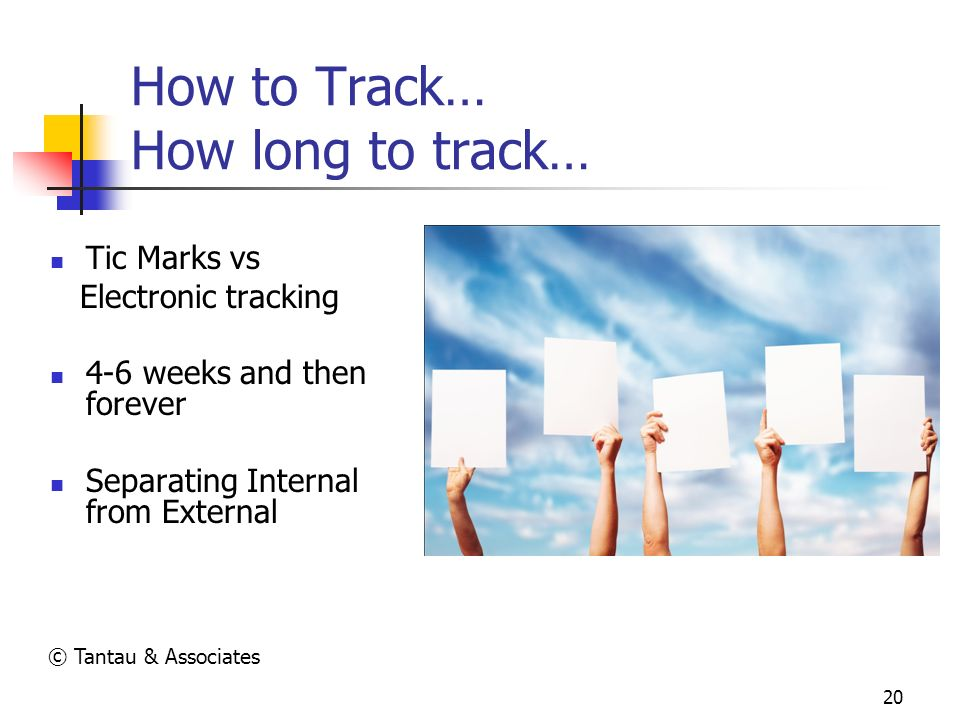 20 How to Track… How long to track… Tic Marks vs Electronic tracking 4-6 weeks and then forever Separating Internal from External © Tantau & Associate