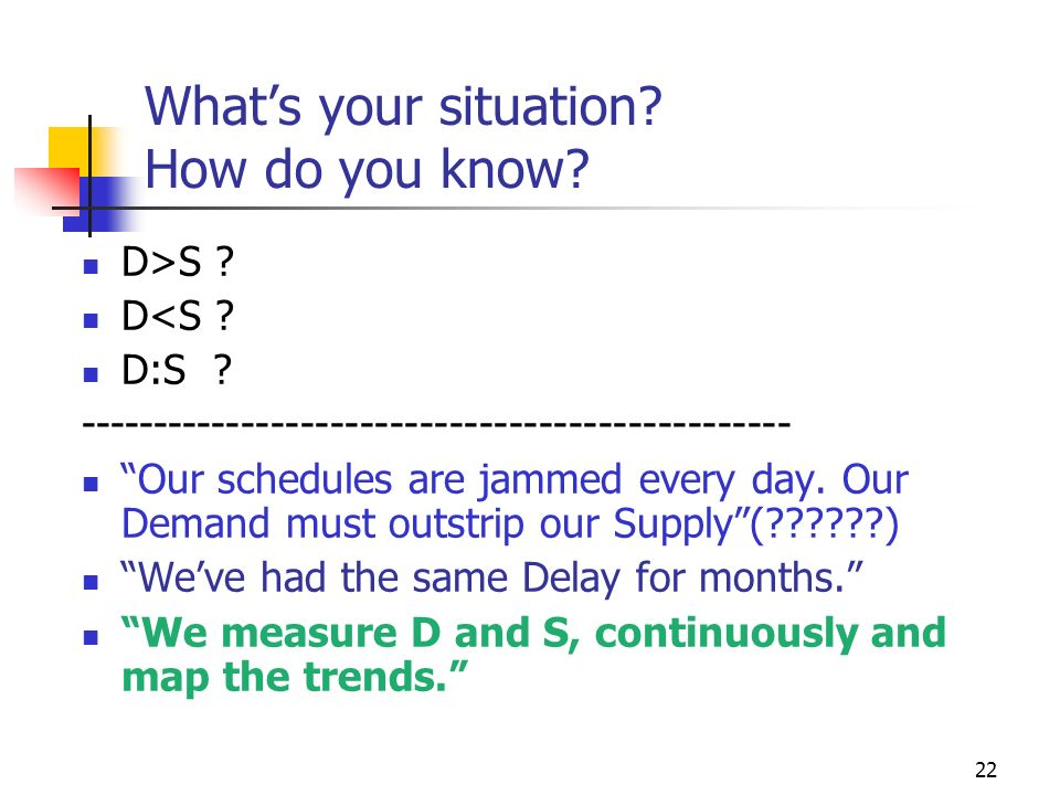 22 Whats your situation? How do you know? D>S ? D<S ? D:S ? ------------------------------------------------ Our schedules are jammed every day. Our D