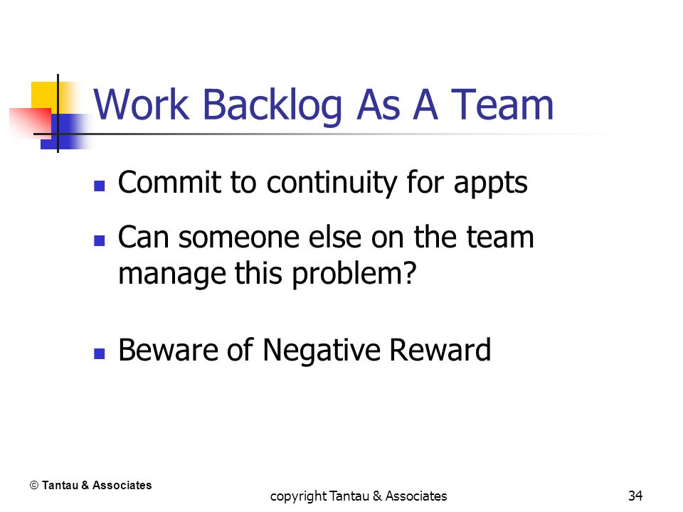 34 Work Backlog As A Team Commit to continuity for appts Can someone else on the team manage this problem? Beware of Negative Reward © Tantau & Associ