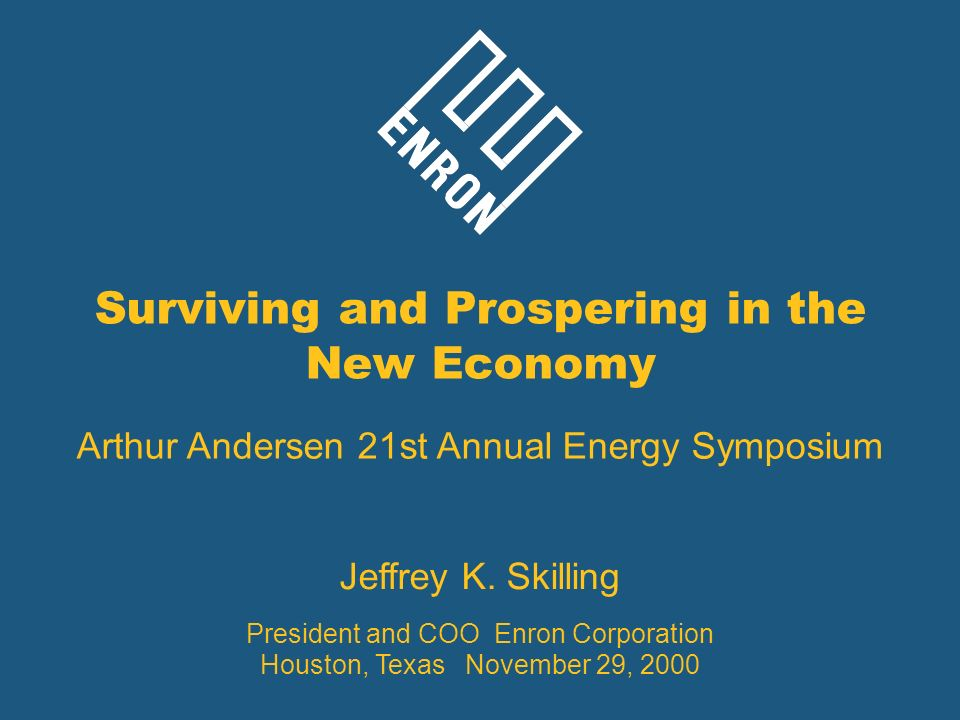 Surviving and Prospering in the New Economy Arthur Andersen 21st Annual Energy Symposium Jeffrey K. Skilling President and COO Enron Corporation Houst
