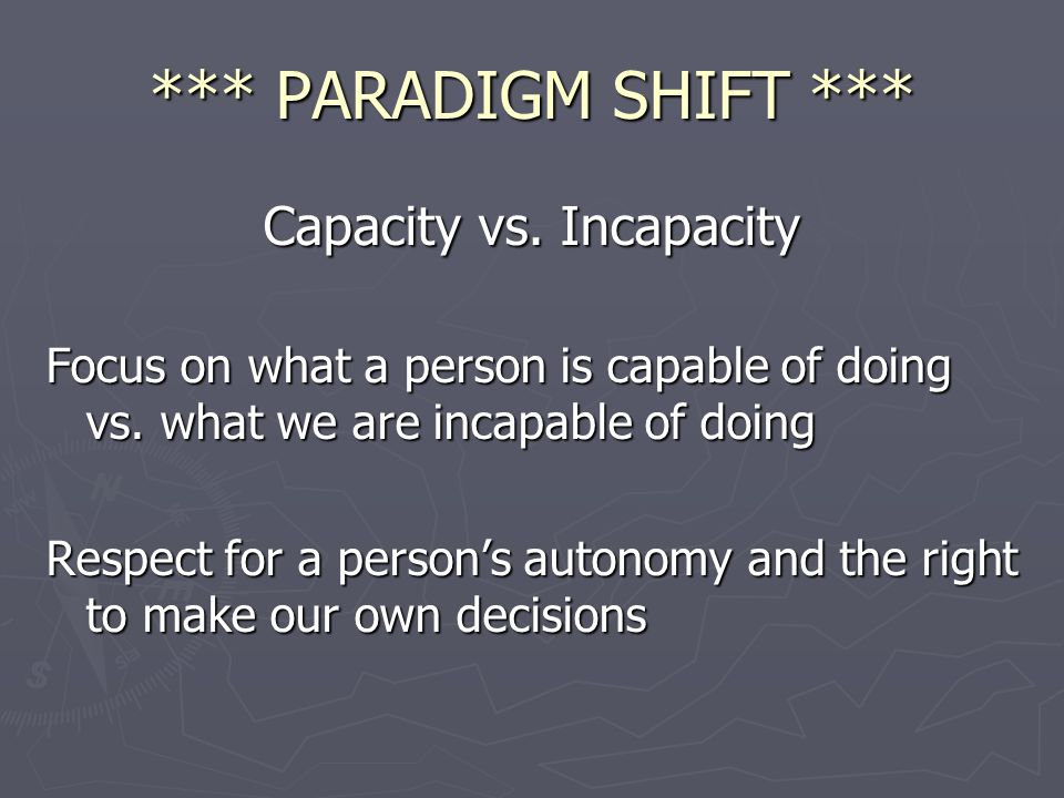 *** PARADIGM SHIFT *** Capacity vs. Incapacity Focus on what a person is capable of doing vs. what we are incapable of doing Respect for a persons aut