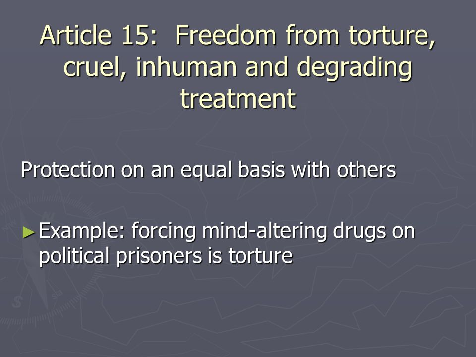 Article 15: Freedom from torture, cruel, inhuman and degrading treatment Protection on an equal basis with others Example: forcing mind-altering drugs