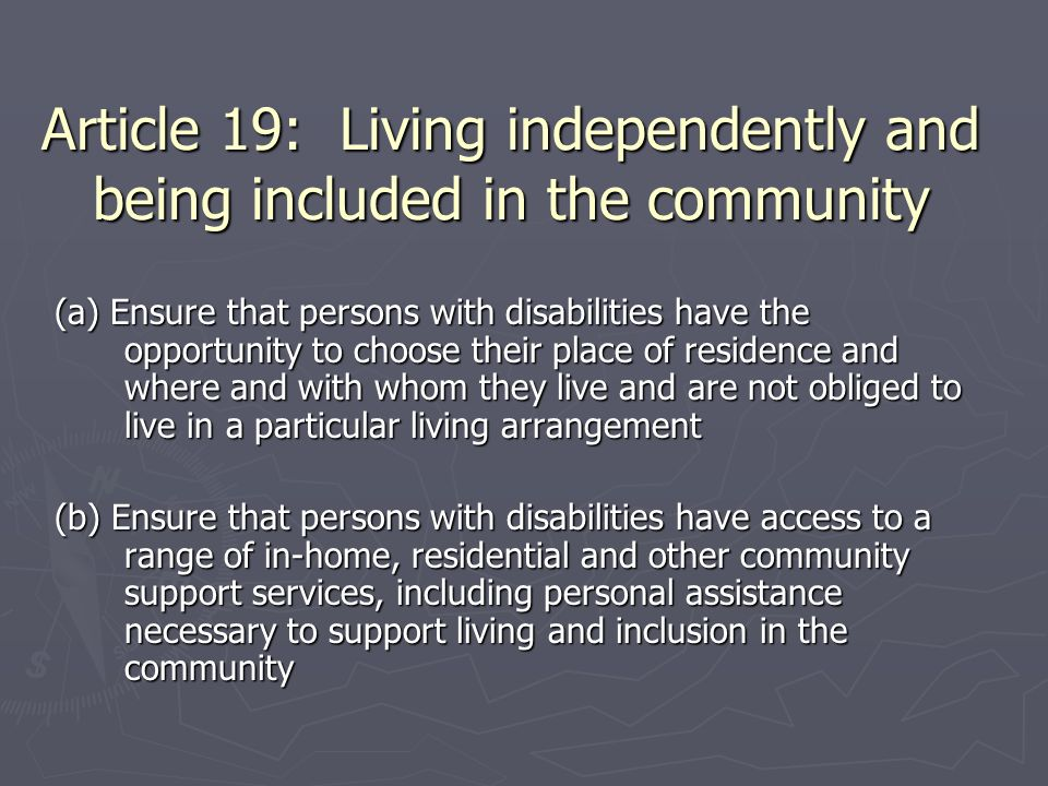 Article 19: Living independently and being included in the community (a) Ensure that persons with disabilities have the opportunity to choose their pl
