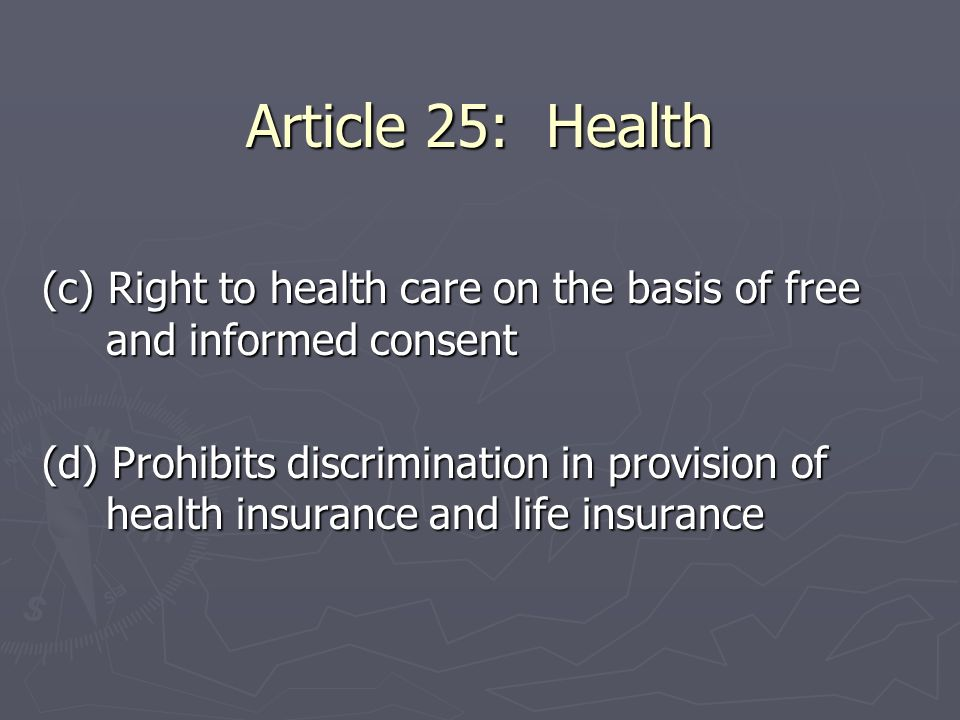 Article 25: Health (c) Right to health care on the basis of free and informed consent (d) Prohibits discrimination in provision of health insurance an