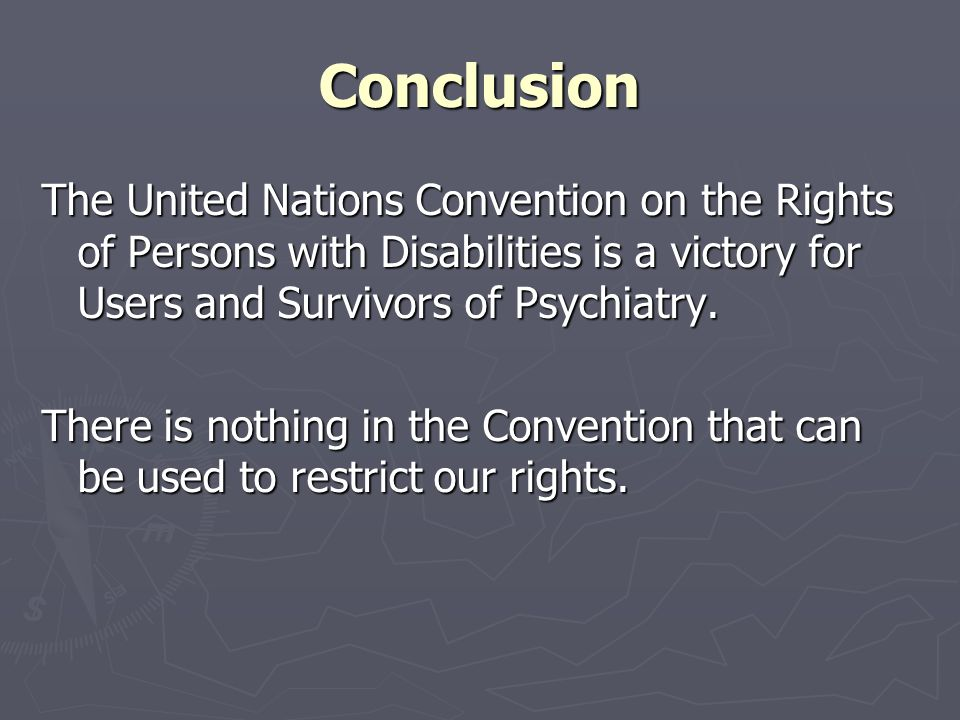 Conclusion The United Nations Convention on the Rights of Persons with Disabilities is a victory for Users and Survivors of Psychiatry. There is nothi