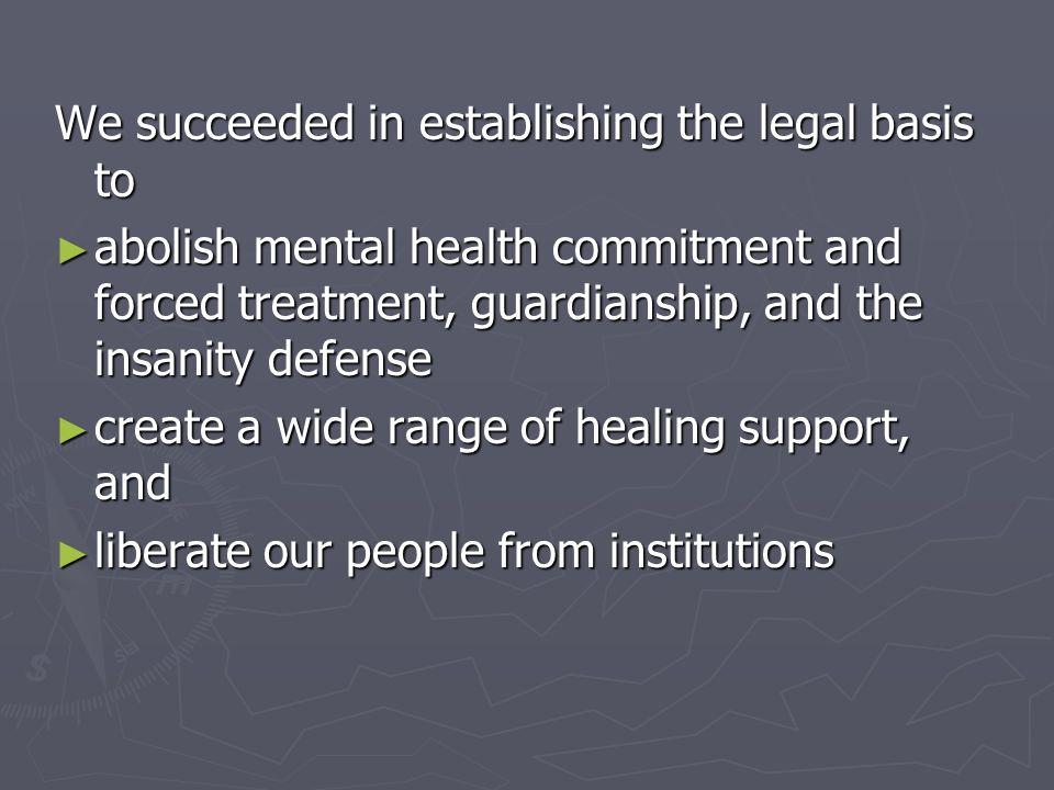 We succeeded in establishing the legal basis to abolish mental health commitment and forced treatment, guardianship, and the insanity defense abolish