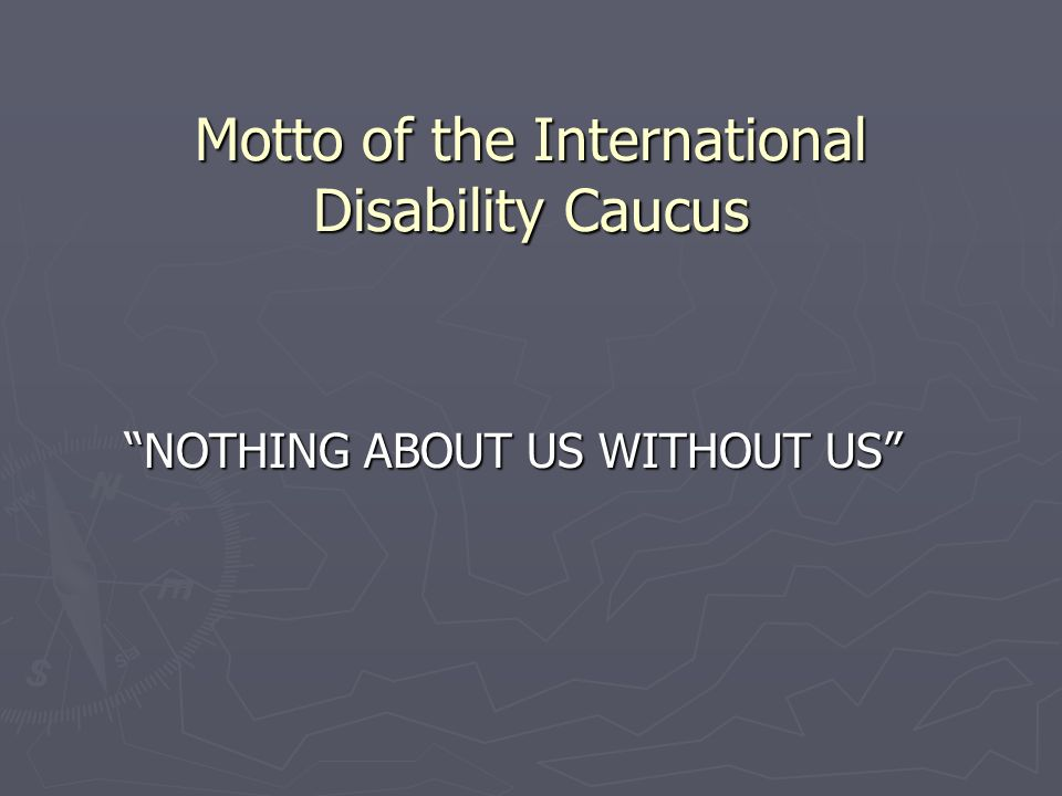 Motto of the International Disability Caucus NOTHING ABOUT US WITHOUT US