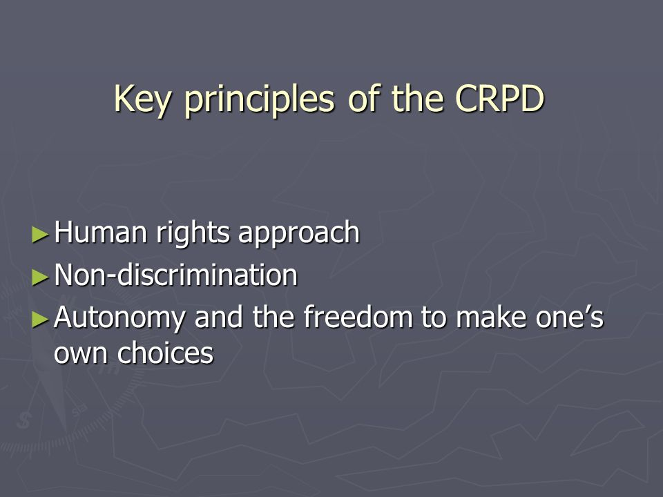 Key principles of the CRPD Human rights approach Human rights approach Non-discrimination Non-discrimination Autonomy and the freedom to make ones own