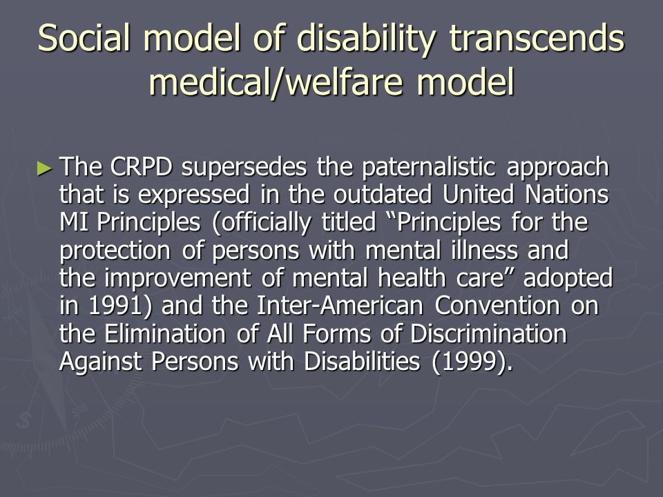 Social model of disability transcends medical/welfare model The CRPD supersedes the paternalistic approach that is expressed in the outdated United Na