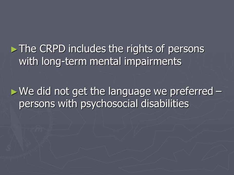 The CRPD includes the rights of persons with long-term mental impairments The CRPD includes the rights of persons with long-term mental impairments We