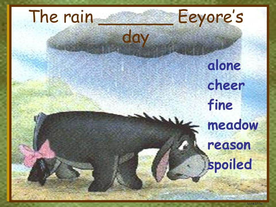 Anne Miller alone cheer fine meadow reason spoiled The rain _______ Eeyores day