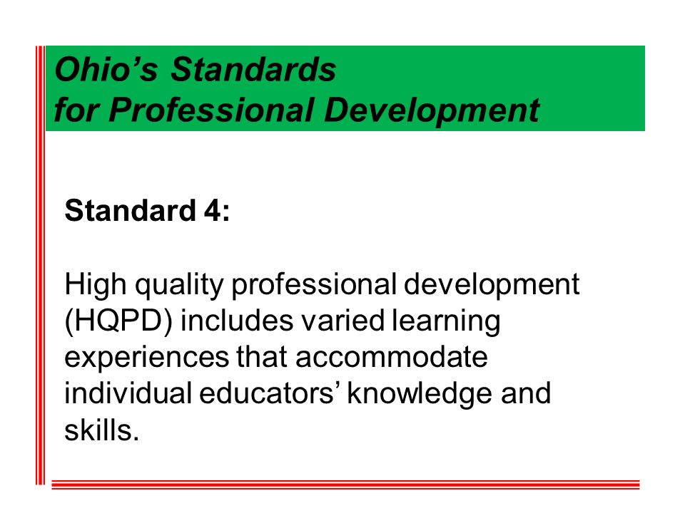 Ohios Standards for Professional Development Standard 4: High quality professional development (HQPD) includes varied learning experiences that accomm