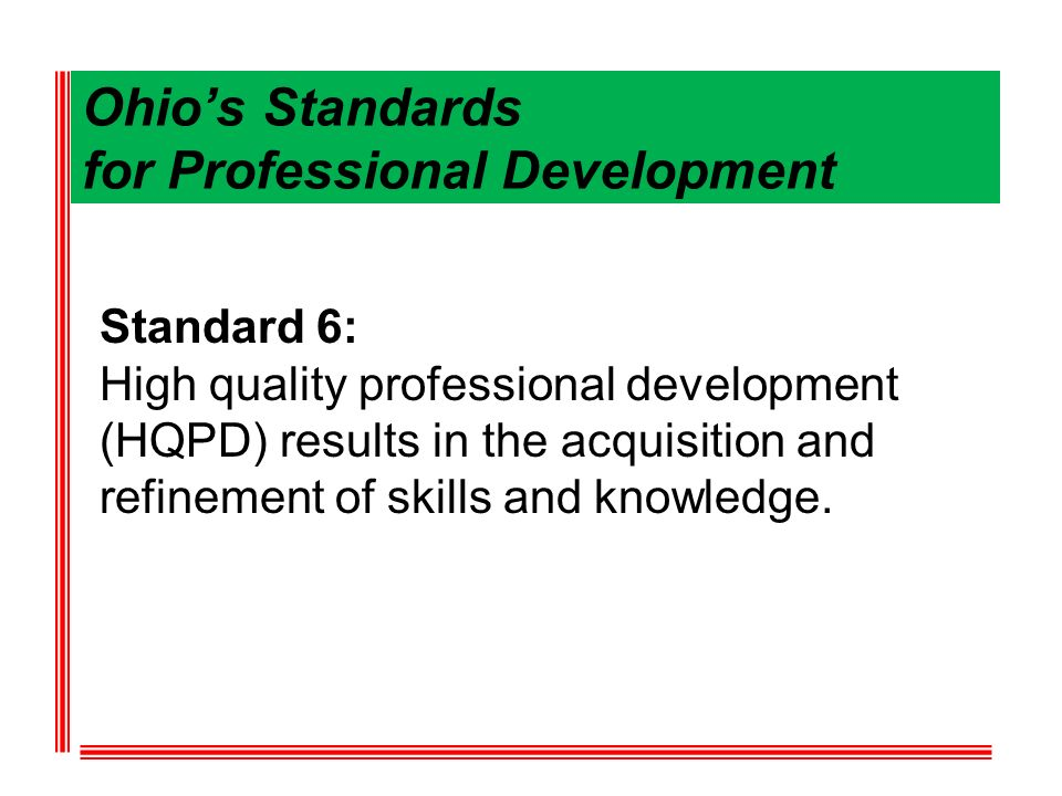 Ohios Standards for Professional Development Standard 6: High quality professional development (HQPD) results in the acquisition and refinement of skills and knowledge.