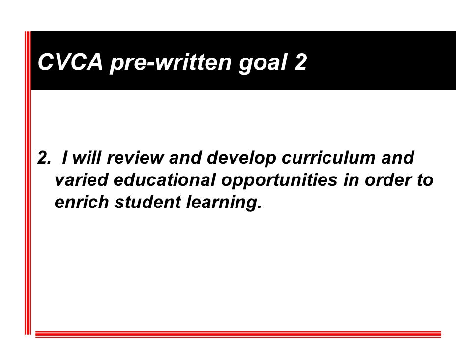 CVCA pre-written goal 2 2. I will review and develop curriculum and varied educational opportunities in order to enrich student learning.