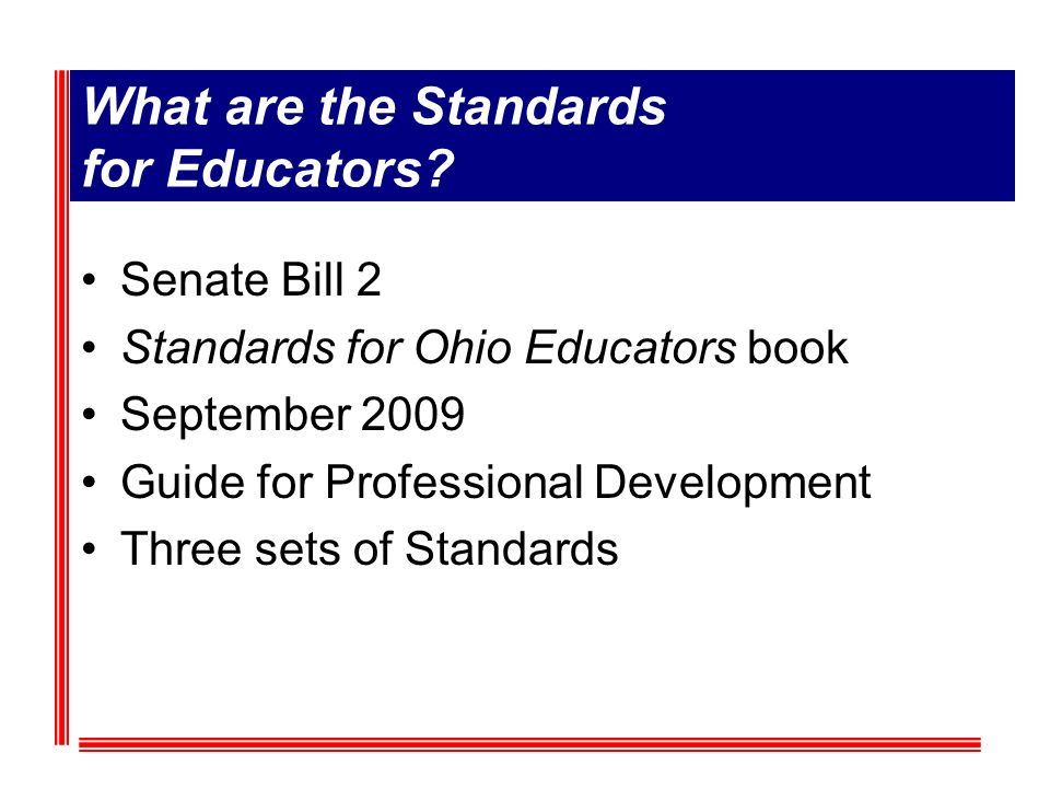 What are the Standards for Educators? Senate Bill 2 Standards for Ohio Educators book September 2009 Guide for Professional Development Three sets of