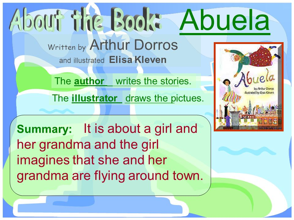 The author _____________ Written by Arthur Dorros and illustrated Elisa Kleven The illustrator _________ Summary: It is about a girl and her grandma and the girl imagines that she and her grandma are flying around town.