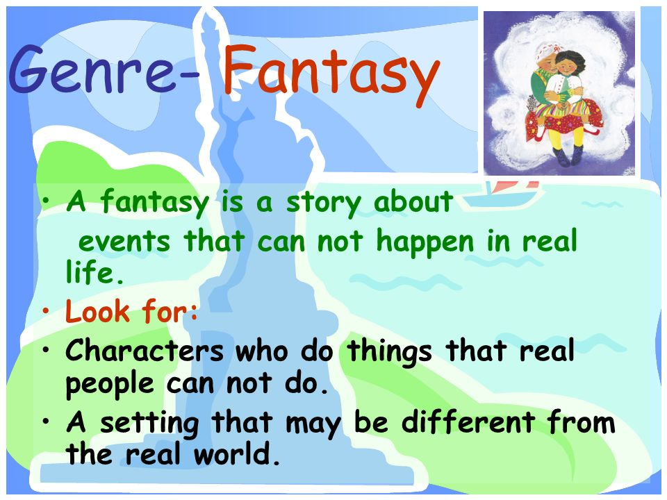 Genre- Fantasy A fantasy is a story about events that can not happen in real life.