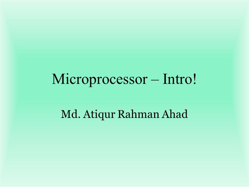 Microprocessor – Intro! Md. Atiqur Rahman Ahad