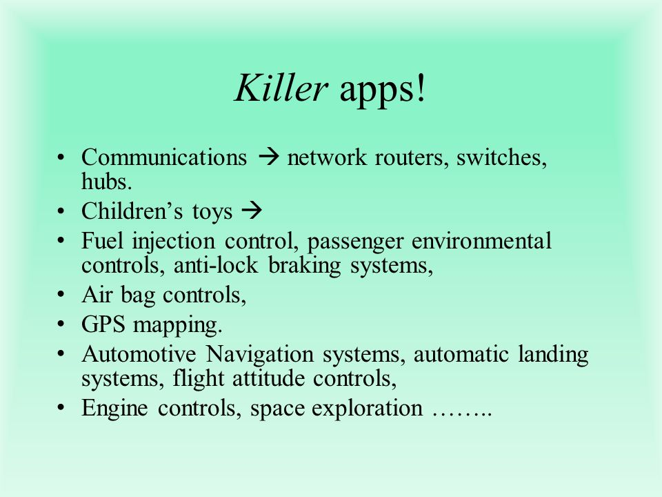 Killer apps! Communications network routers, switches, hubs. Childrens toys Fuel injection control, passenger environmental controls, anti-lock brakin