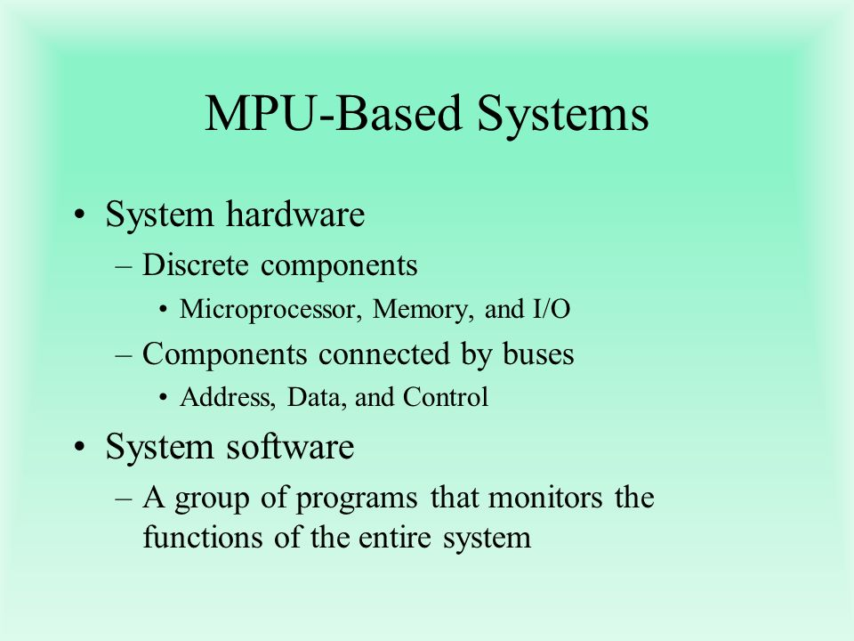 MPU-Based Systems System hardware –Discrete components Microprocessor, Memory, and I/O –Components connected by buses Address, Data, and Control Syste