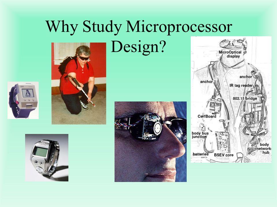 Why Study Microprocessor Design?