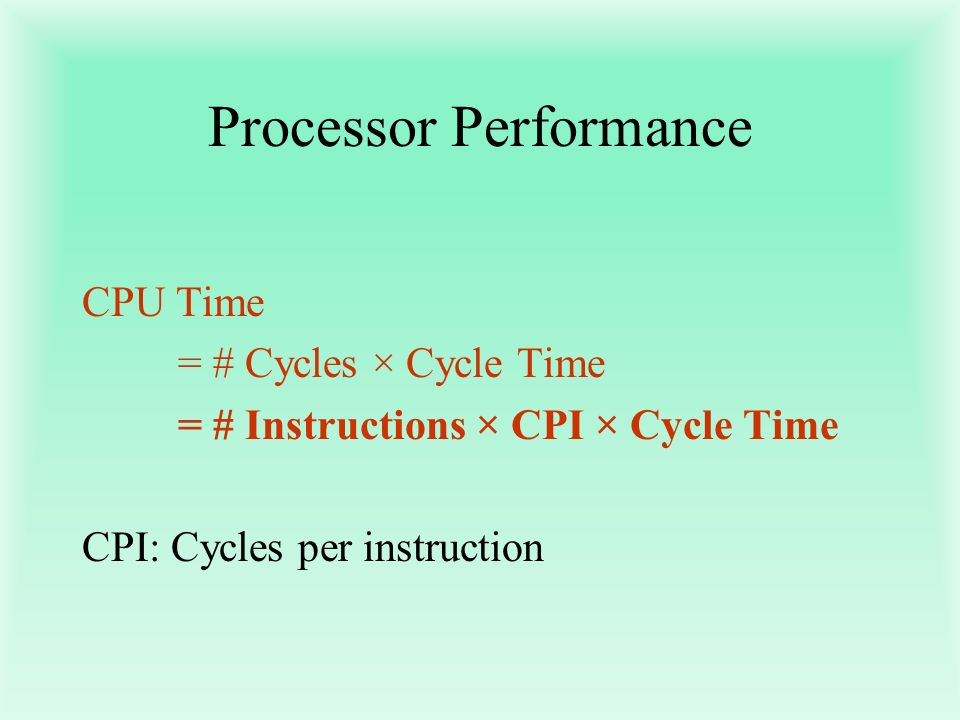 Processor Performance CPU Time = # Cycles × Cycle Time = # Instructions × CPI × Cycle Time CPI: Cycles per instruction